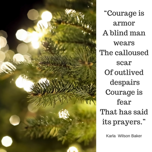 """""""Courage is armorA blind man wearsThe calloused scarOf outlived despairsCourage is fearThat has said its prayers."""""""