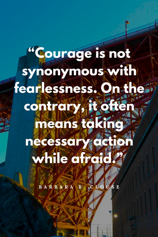 """""""Courage is not synonymous with fearlessness. On the contrary, it often means taking necessary action while afraid."""""""