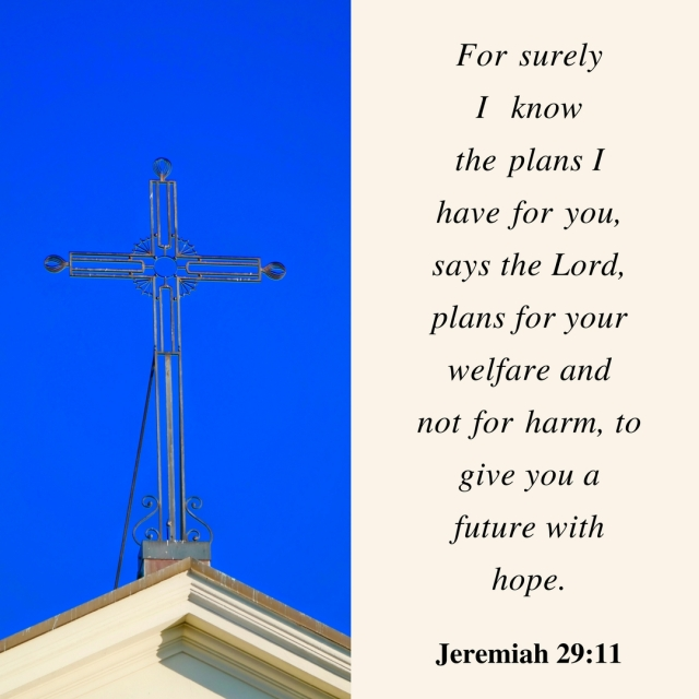 For surely I know the plans I have for you, says the Lord, plans for your welfare and not for harm, to give you a future with hope.